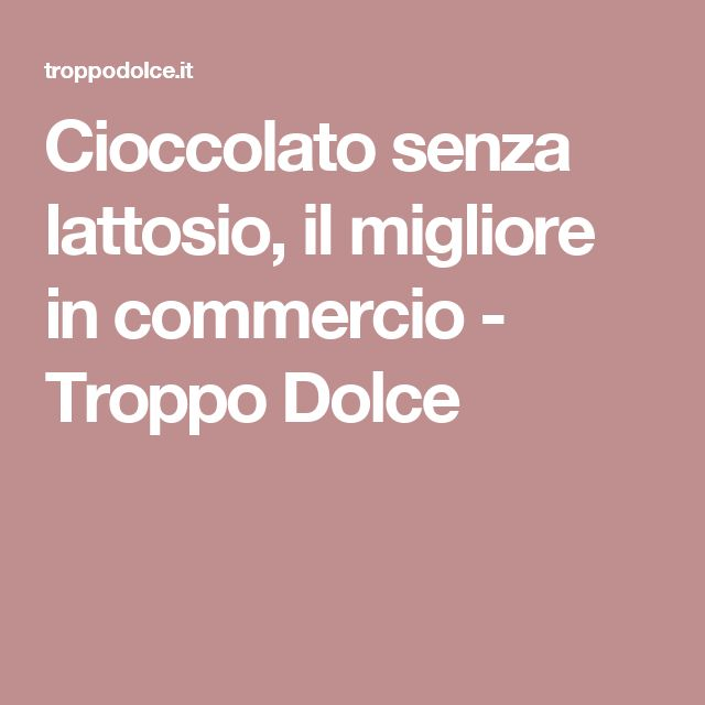 Cioccolato senza lattosio, il migliore in commercio - Troppo Dolce