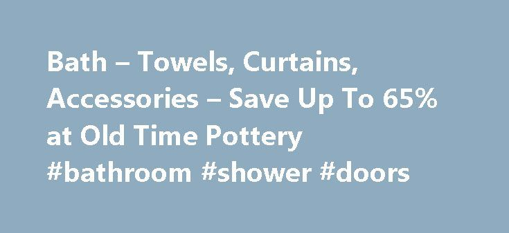 Bath – Towels, Curtains, Accessories – Save Up To 65% at Old Time Pottery #bathroom #shower #doors http://bathroom.remmont.com/bath-towels-curtains-accessories-save-up-to-65-at-old-time-pottery-bathroom-shower-doors/  #bathroom curtains Bath Decor A place of retreat after a hard day, your bathroom should be a relaxing, tranquil haven. Fill a deep bath with your favorite bubbles, sit back and let the cares of the world melt away. Light some candles, put on a face mask and enjoy a spa…
