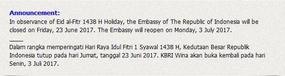 Announcement: In observance of Eid al-Fitr 1438 H Holiday, the Embassy of The Republic of Indonesia will be closed on Friday, 23 June 2017. The Embassy will reopen on Monday, 3 July 2017. ____ Dalam rangka memperingati Hari Raya Idul Fitri 1 Syawal 1438 H, Kedutaan Besar Republik Indonesia tutup pada hari Jumat, tanggal 23 Juni 2017. KBRI Wina akan buka kembali pada hari Senin, 3 Juli 2017.