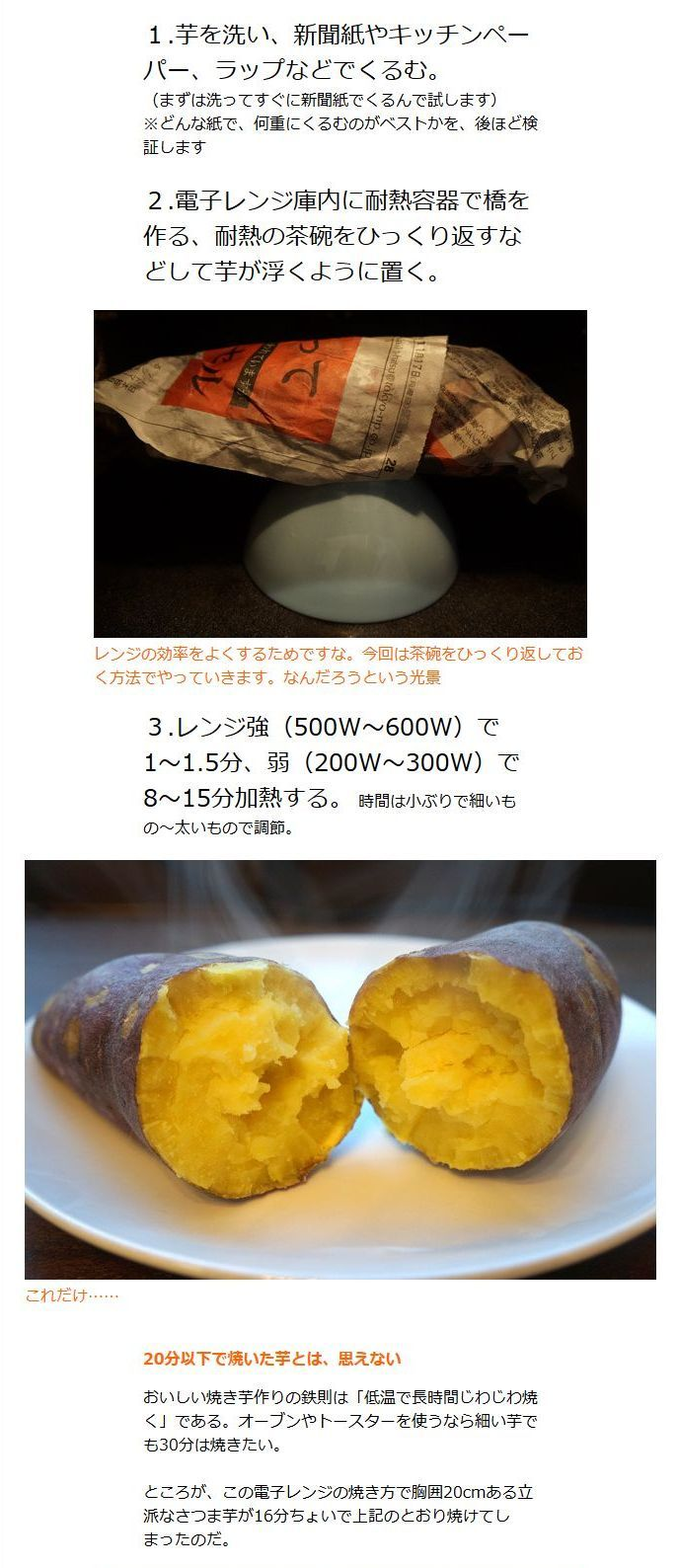 《電子レンジ焼き芋の超進化》1.芋を洗い、新聞紙やキッチンペーパー、ラップなどでくるむ。2.電子レンジ庫内に耐熱容器で橋を作る、耐熱の茶碗をひっくり返すなどして芋が浮くように置く。3.レンジ強(500W~600W)で1~1.5分、弱(200W~300W)で8~15分加熱  - デイリーポータルZ http://portal.nifty.com/kiji/141119165662_1.htm