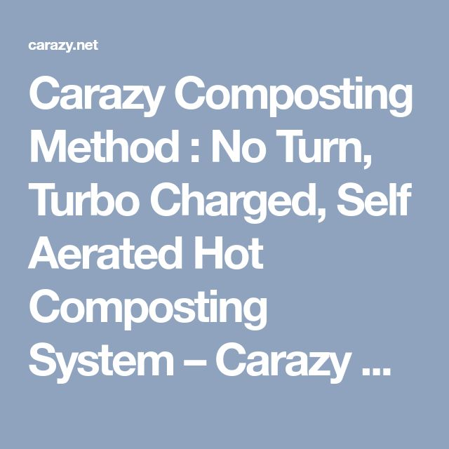 Carazy Composting Method : No Turn, Turbo Charged, Self Aerated Hot Composting System – Carazy Suburban Permaculture Experiment
