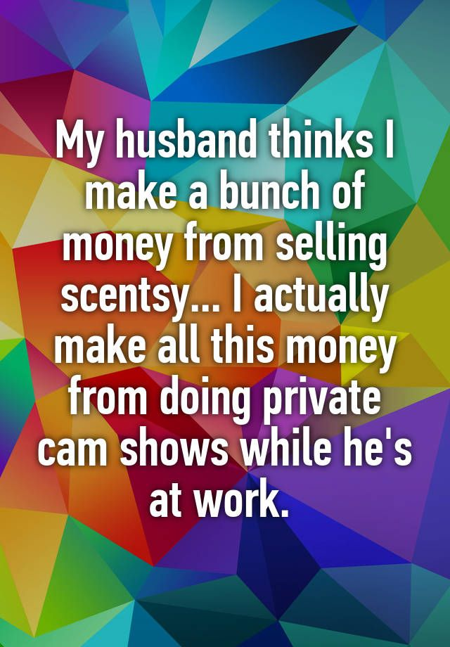 """My husband thinks I make a bunch of money from selling scentsy... I actually make all this money from doing private cam shows while he's at work. """