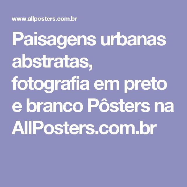 Paisagens urbanas abstratas, fotografia em preto e branco Pôsters na AllPosters.com.br