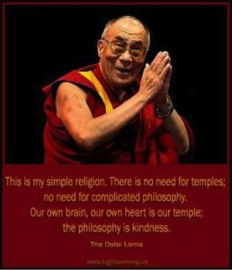 """This is my simple religion. There is no need for temples; no need for complicated philosophy. Our own brain, our own heart is our temple; the philosophy is kindness."" - the Dalai Lama"