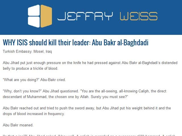 "WHY ISIS should kill their leader: Abu Bakr al-Baghdadi Abu Jihad put just enough pressure on the knife he had pressed against Abu Bakr al-Baghdadi's distended belly to produce a trickle of blood. ""What are you doing?"" Abu-Bakr cried. ""Why, don't you know?"" Abu Jihad questioned. ""You are the all-seeing, all-knowing Caliph, the direct descendant of Muhammad, the chosen one by Allah. Surely you must see?""...Read More At: http://www.jeffryweiss.com/abu-jihad-kill-abu-bakr-al-baghdadi/"