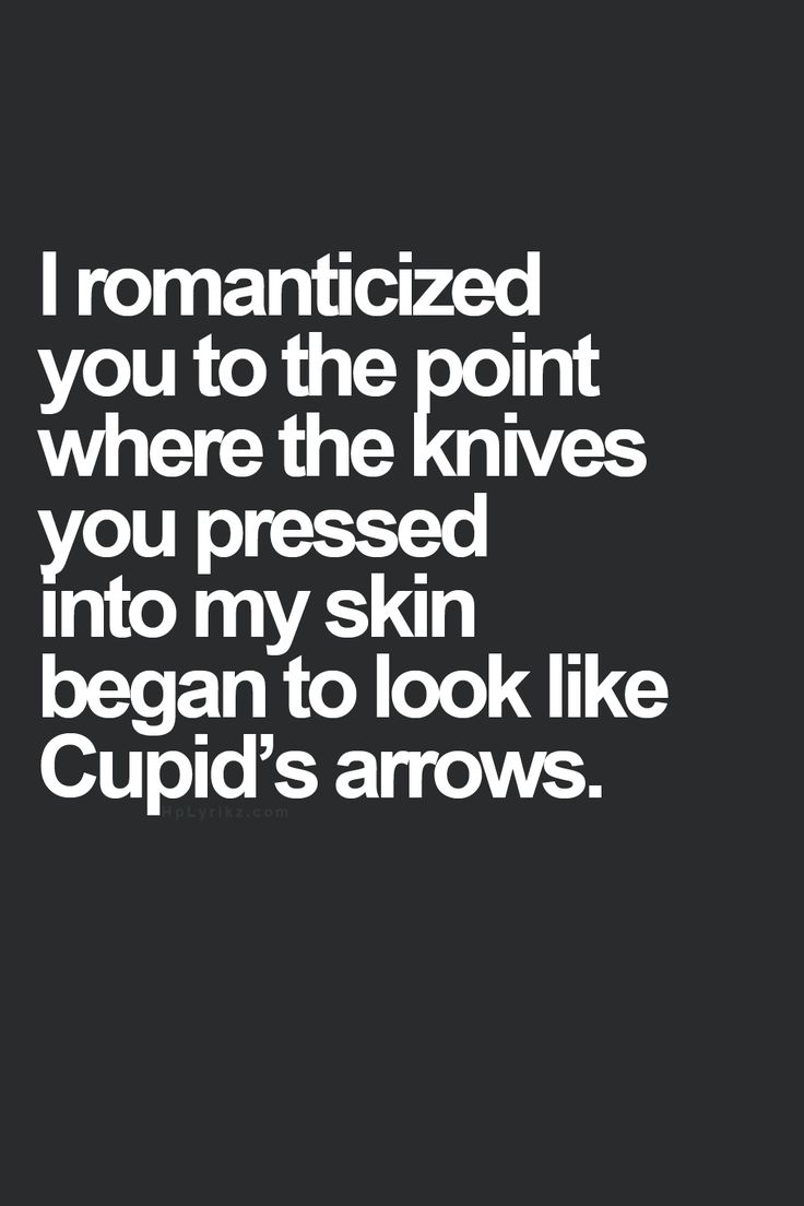 I romanticized you to the point where the knives you pressed into my skin began to look like Cupid's arrows.