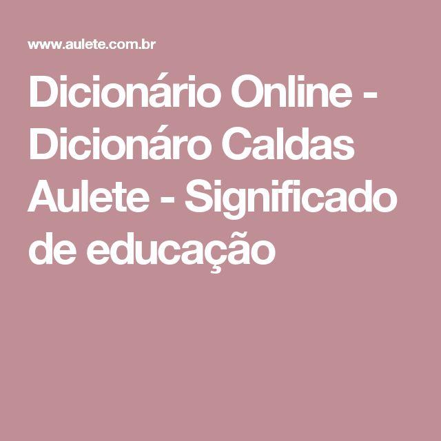 Dicionário Online - Dicionáro Caldas Aulete - Significado de educação