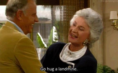 Golden Girls. Dorothy: Go hug a landmine.