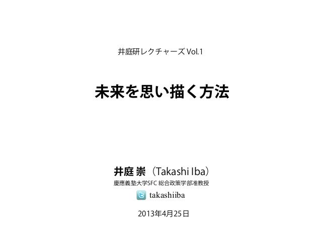 「未来を思い描く方法」(井庭研レクチャーズ Vol.1) by Takashi Iba via slideshare