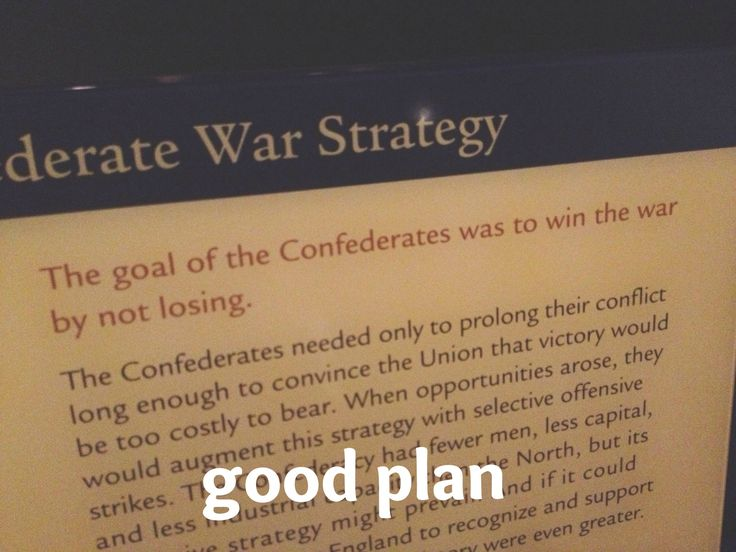 Never before had a military strategy been so concise and well thought out; if only other armies had thought to win by not losing. I don't see how the Confederacy lost with such an amazing plan.