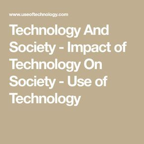 Technology And Society - Impact of Technology On Society - Use of Technology