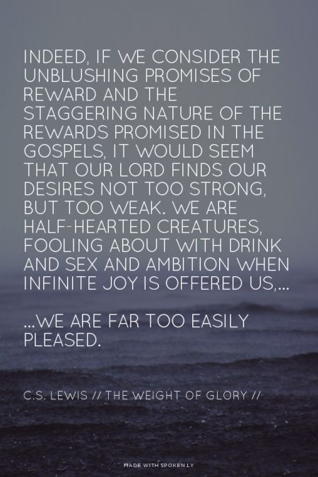 Indeed, if we consider the unblushing promises of reward and the staggering nature of the rewards promised in the Gospels, it would seem that Our Lord finds our desires not too strong, but too weak. We are half-hearted creatures, fooling about with drink and sex and ambition when infinite joy is offered us,... ...we are far too easily pleased. - C.S. Lewis // The Weight of Glory // Read more quotes at http://desiringGod.org/blog/posts/100-quotes-from-you-on-sanctification