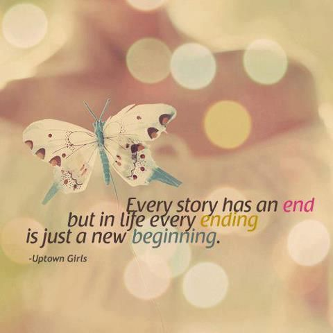 Every story has an end, But in life every ending is just a new beginning. - Uptown Girls