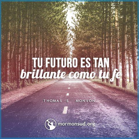 Sean de buen ánimo. El futuro es tan brillante como su fe.  Thomas S. Monson