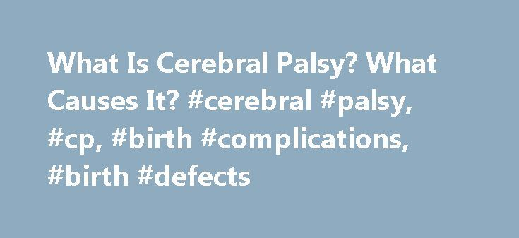 "What Is Cerebral Palsy? What Causes It? #cerebral #palsy, #cp, #birth #complications, #birth #defects http://guyana.nef2.com/what-is-cerebral-palsy-what-causes-it-cerebral-palsy-cp-birth-complications-birth-defects/  # What Is Cerebral Palsy? What Causes It? Cerebral palsy. or CP, is a group of disorders that affect balance, movement, and muscle tone. ""Cerebral"" means the disorder is related to the brain. and ""palsy"" refers to weakness or a muscle problem. CP starts in the area of the brain…"