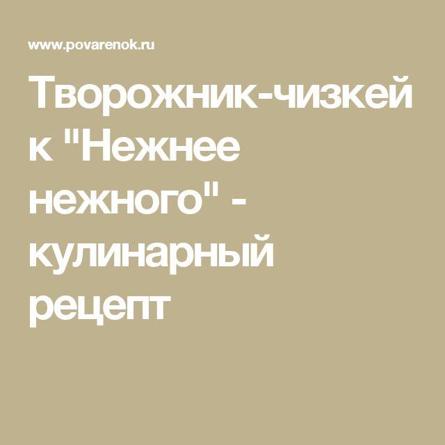 """Творожник-чизкейк """"Нежнее нежного"""" - кулинарный рецепт"""