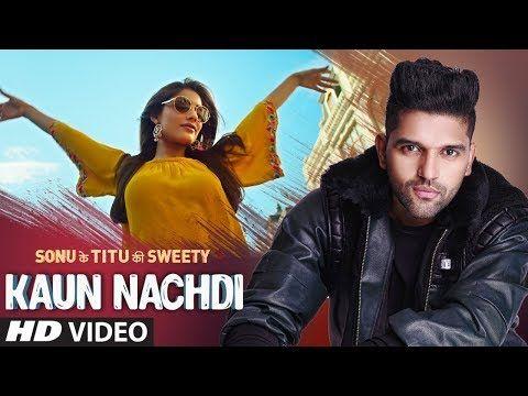 Kaun Nachdi Video Sonu Ke Titu Ki Sweety Guru Randhawa