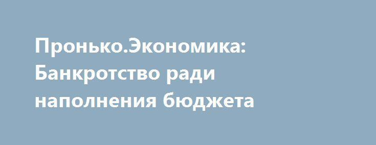 Пронько.Экономика: Банкротство ради наполнения бюджета http://rusdozor.ru/2017/06/10/pronko-ekonomika-bankrotstvo-radi-napolneniya-byudzheta/