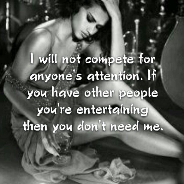 I will not compete for anyone's attention. If you have other people you're entertaining then you don't need me.