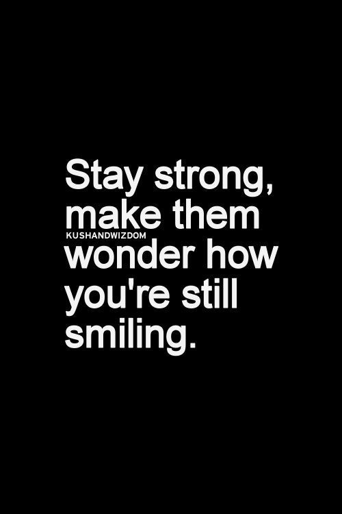 Stay strong, make them wonder how you're still smiling.: