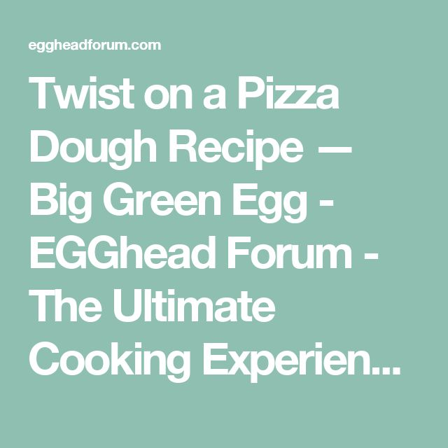 Twist on  a Pizza Dough Recipe — Big Green Egg - EGGhead Forum - The Ultimate Cooking Experience...