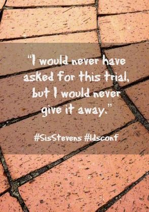 We don't ask for our trials, but we sure learn a lot from them! #SisterStevens #ldsconf April 2014