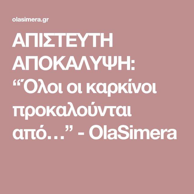 """ΑΠΙΣΤΕΥΤΗ ΑΠΟΚΑΛΥΨΗ: """"Όλοι οι καρκίνοι προκαλούνται από…"""" - OlaSimera"""