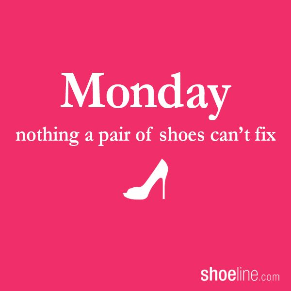 Monday, nothing a pair of shoes can't fix.