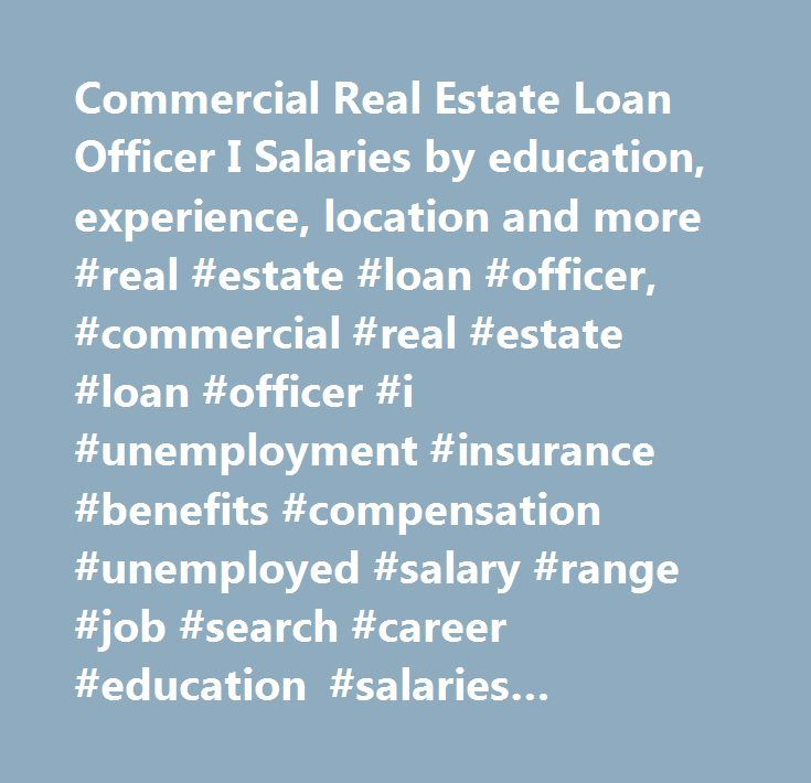 Commercial Real Estate Loan Officer I Salaries by education, experience, location and more #real #estate #loan #officer, #commercial #real #estate #loan #officer #i #unemployment #insurance #benefits #compensation #unemployed #salary #range #job #search #career #education #salaries #employee #assessment #performance #review #bonus #negotiate #wage #change #advice #california #new #york #jersey #texas #illinois #florida…