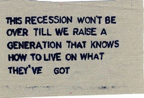 This recession won't be over till we raise a generation that knows how to live on what they've got.