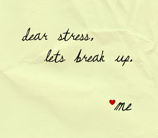Dear Stress! I should have broken up with you a long time ago, but I am starting right now to let you go.
