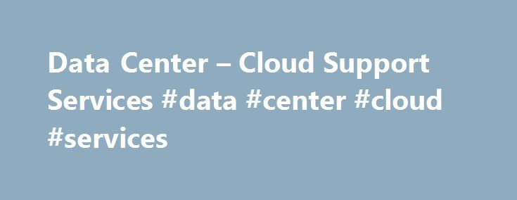 Data Center – Cloud Support Services #data #center #cloud #services http://san-francisco.remmont.com/data-center-cloud-support-services-data-center-cloud-services/  # Data Center and Cloud Services Historically viewed as merely a hub for remote processing, the data center is now seen as the key to an optimized network that can respond to the pace of change. Today s strongest data centers are dynamic; nimbly able to support infrastructure growth and accommodate greater workloads. In order to…