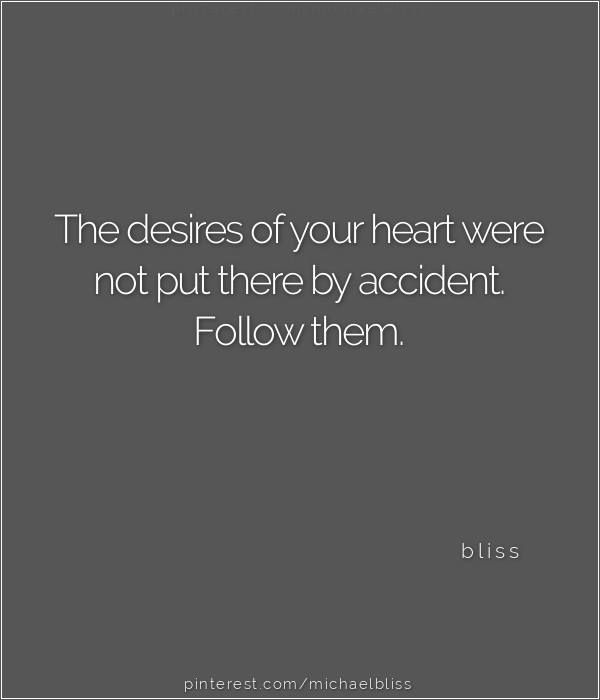 The desires of your heart were not put there by accident. Follow them.