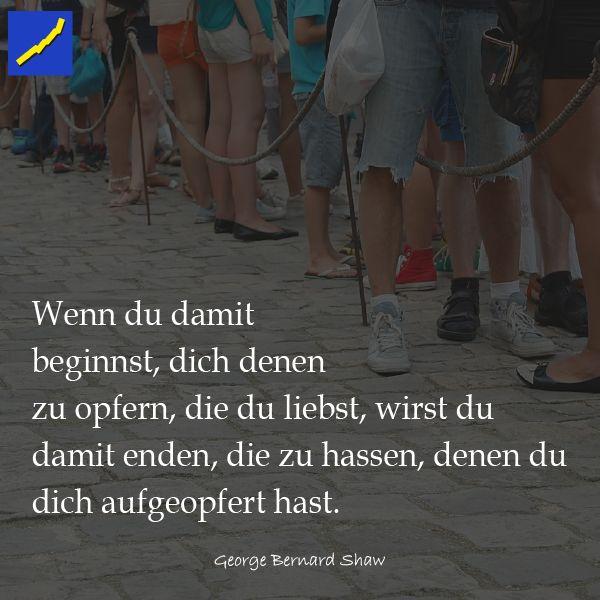 Wenn du damit beginnst, dich denen zu opfern, die du liebst, wirst du damit enden, die zu hassen, denen du dich geopfert hast - George Bernard Shaw