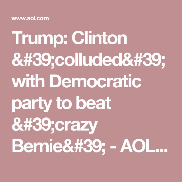 Trump: Clinton 'colluded' with Democratic party to beat 'crazy Bernie' - AOL News