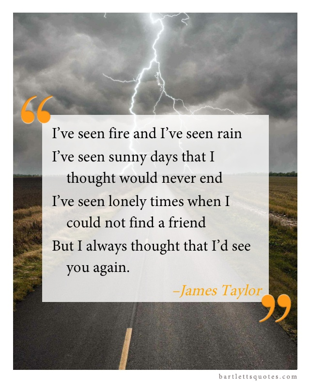"""I've seen fire and I've seen rain I've seen sunny days that I thought would never end I've seen lonely times when I could not find a friend But, I always thought that I'd see you again."" -James Taylor, Fire and Rain"