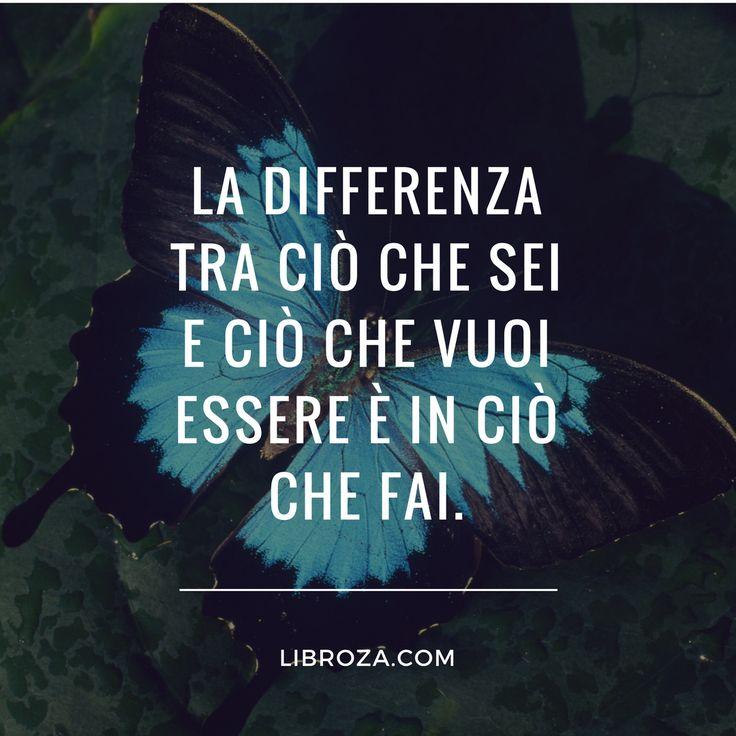 La differenza tra ciò che sei e ciò che vuoi essere è in ciò che fai. - Libroza.com