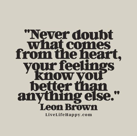 """Live Life Happy Quote - """"Never doubt what comes from the heart, your feelings know you better than anything else."""" - Leon Brown"""