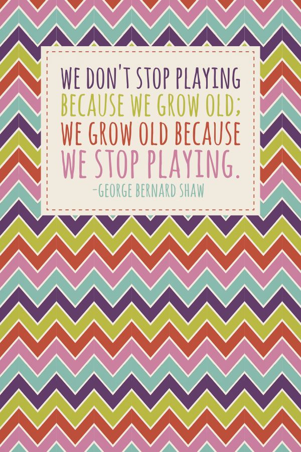 WE DON'T STOP PLAYING  BECAUSE WE GROW OLD;  WE GROW OLD BECAUSE  WE STOP PLAYING.  PLATO