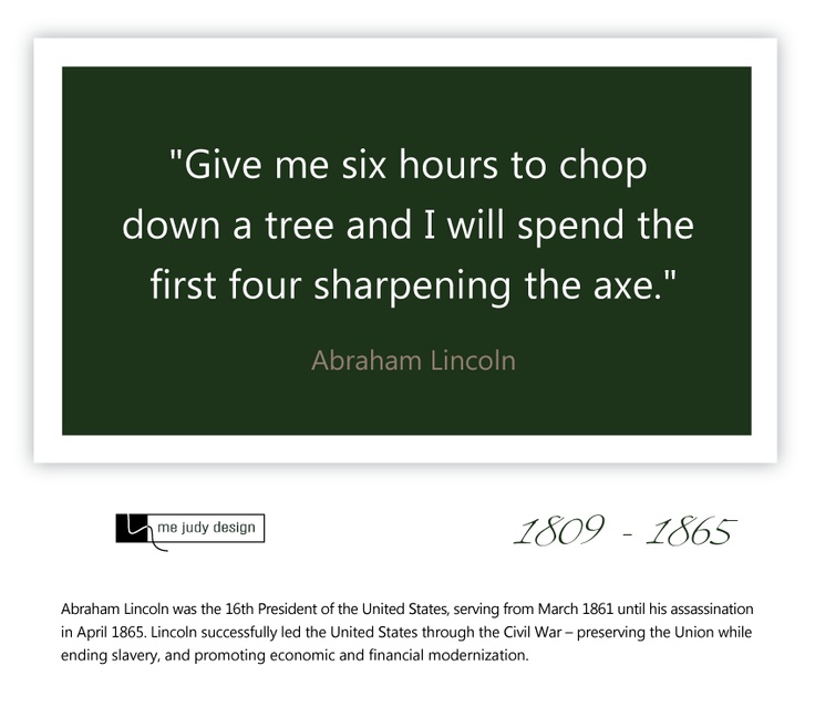 """Give me six hours to chop down a tree and I will spend the first four sharpening the axe."" Abraham Lincoln 1809 - 1865  The importance of preparation!  - mejudydesign.com"
