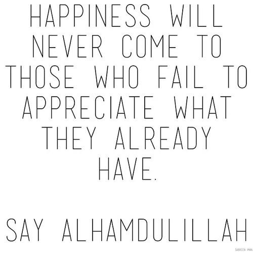 Happiness will never come to those who fail to appreciate what they already have. Alhumdulilah