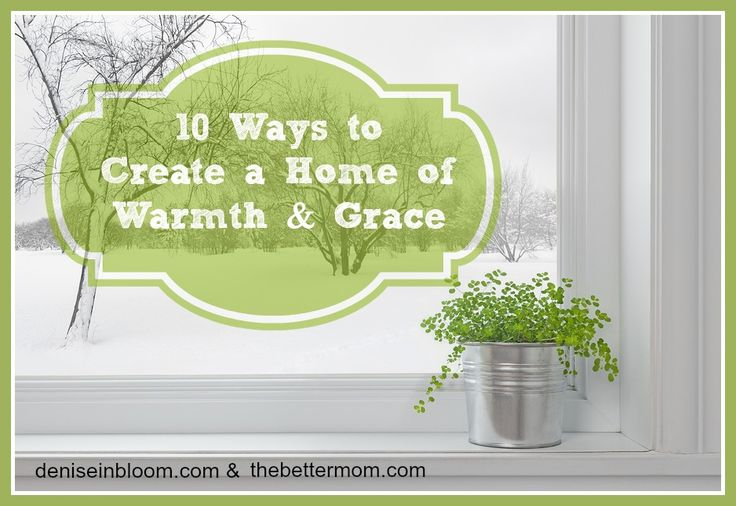 10 Ways To Create a Home of Warmth and Grace - excellent article!!!!