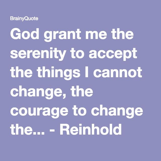 God grant me the serenity to accept the things I cannot change, the courage to change the... - Reinhold Niebuhr at BrainyQuote