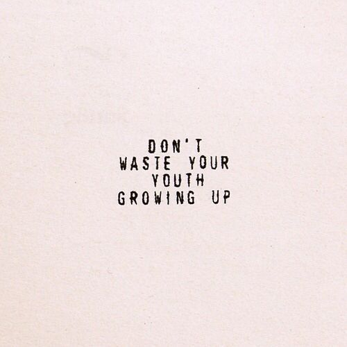 Don't Waste Your Youth Growing Up, Inspirational Quote