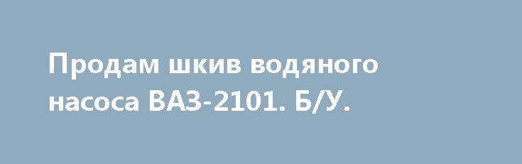 Продам шкив водяного насоса ВАЗ-2101. Б/У. http://brandar.net/ru/a/ad/prodam-shkiv-vodianogo-nasosa-vaz-2101-bu/  Продам шкив водяного насоса ВАЗ-2101. Б/У. Состояние на фото. Доставка по Украине. Цена 30грн.