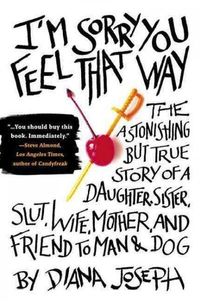 I'm Sorry You Feel That Way: The Astonishing But True Story of a Daughter, Sister, Slut, Wife, Mother, and Friend...