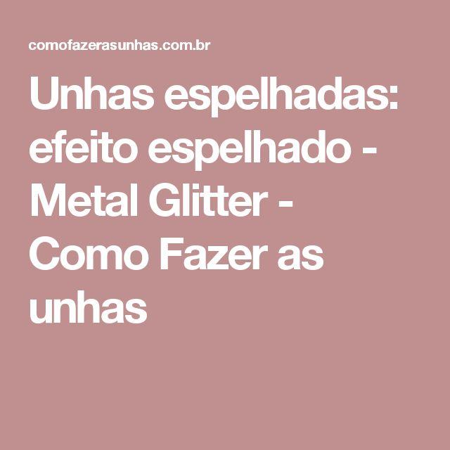 Unhas espelhadas: efeito espelhado - Metal Glitter - Como Fazer as unhas