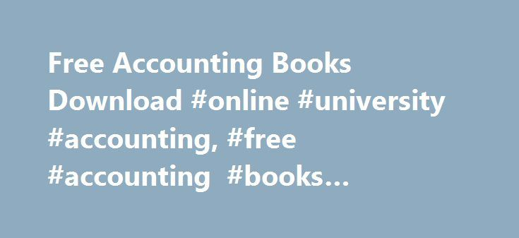 Free Accounting Books Download #online #university #accounting, #free #accounting #books #download http://colorado.nef2.com/free-accounting-books-download-online-university-accounting-free-accounting-books-download/  # Free Accounting Books The book deals with meaning, need, objectives and scope of accounting. Topics covered includes: Concepts And Conventions Of Accounting, Accounting Procedure, Rectification Of Errors, Final Accounts Of Sole Traders, Bills Of Exchange, Average Due Date…