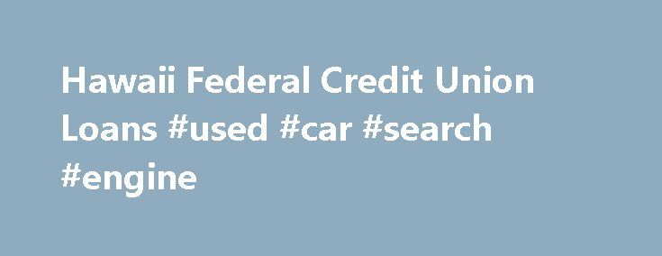 Hawaii Federal Credit Union Loans #used #car #search #engine http://auto.nef2.com/hawaii-federal-credit-union-loans-used-car-search-engine/  #used auto loan rates # New Used Auto Loans Take the hassle out of purchasing a car by getting your loan from Hawaii Federal Credit Union! Members. please sign in to Online Banking to apply for an Auto Loan. If you are not yet a member. please click here to apply. For members with existing Continue Reading