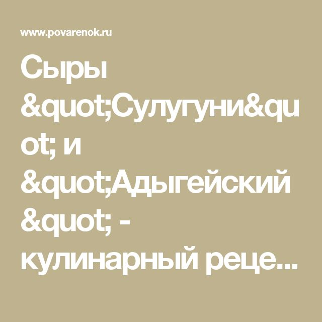 "Сыры ""Сулугуни"" и ""Адыгейский"" - кулинарный рецепт"